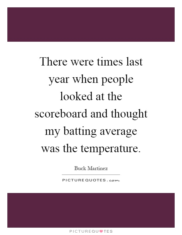 There were times last year when people looked at the scoreboard and thought my batting average was the temperature Picture Quote #1
