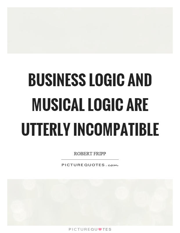 Business logic and musical logic are utterly incompatible Picture Quote #1