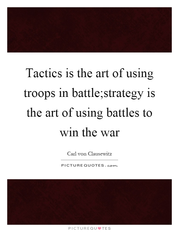 Tactics is the art of using troops in battle;strategy is the art of using battles to win the war Picture Quote #1