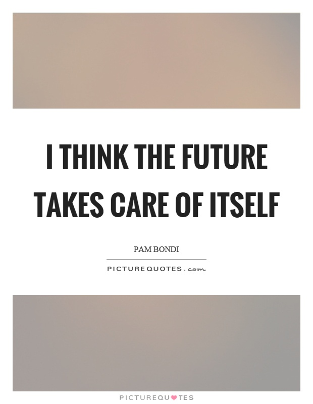 I think the future takes care of itself Picture Quote #1