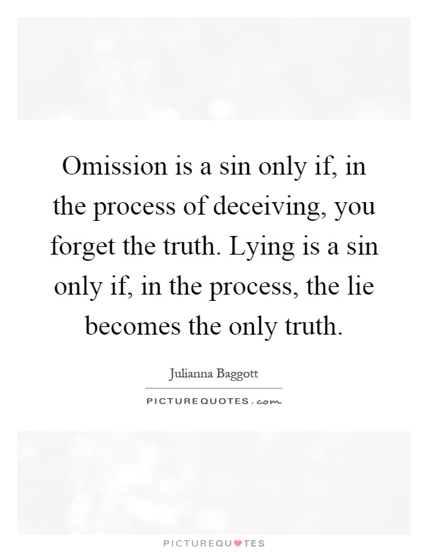 Omission is a sin only if, in the process of deceiving, you forget the truth. Lying is a sin only if, in the process, the lie becomes the only truth Picture Quote #1