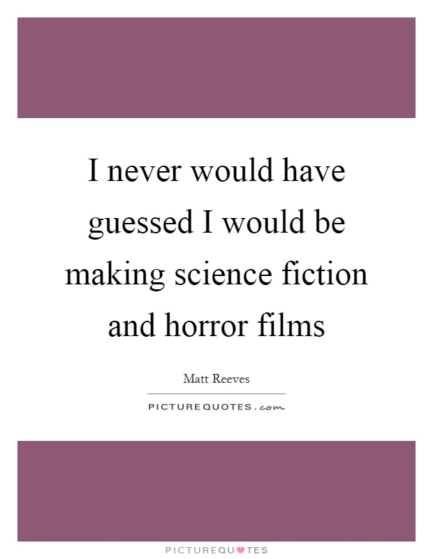 I never would have guessed I would be making science fiction and horror films Picture Quote #1