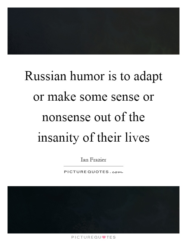 Russian humor is to adapt or make some sense or nonsense out of the insanity of their lives Picture Quote #1