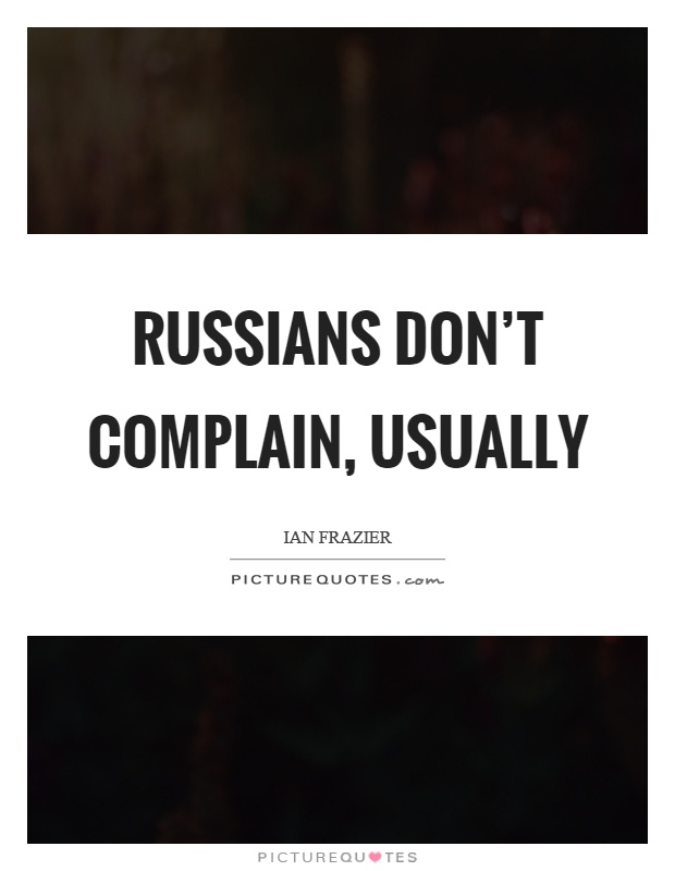Russians don't complain, usually Picture Quote #1