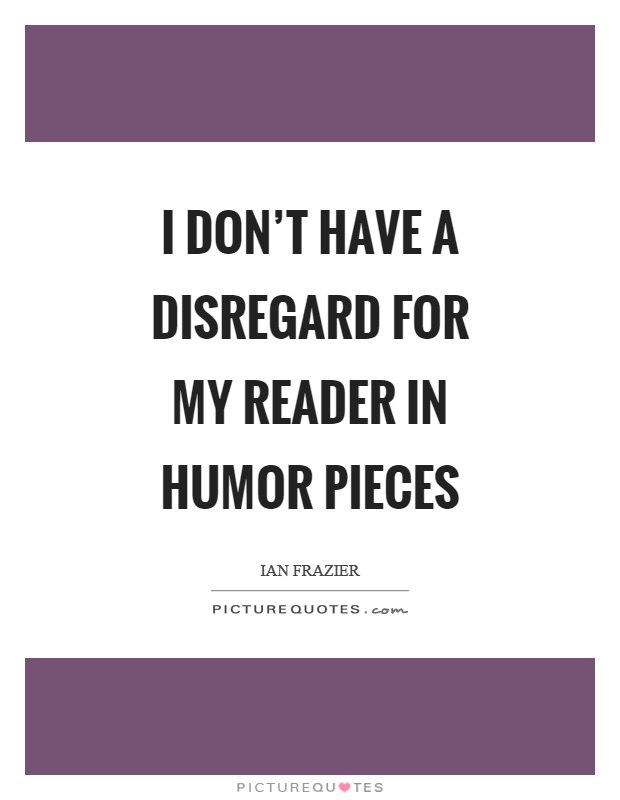 I don't have a disregard for my reader in humor pieces Picture Quote #1