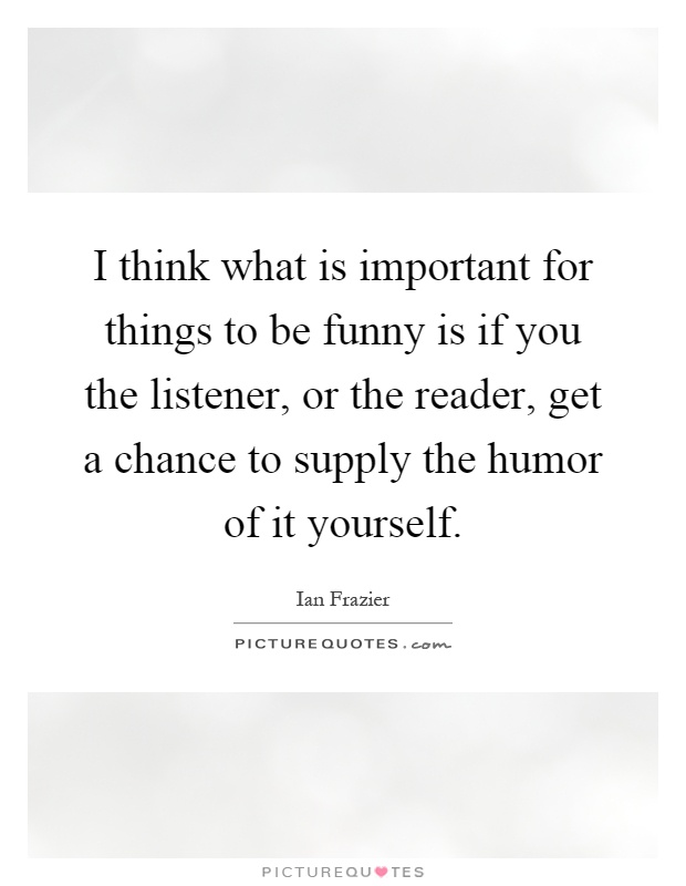 I think what is important for things to be funny is if you the listener, or the reader, get a chance to supply the humor of it yourself Picture Quote #1