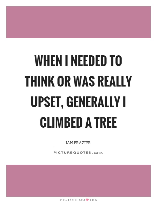 When I needed to think or was really upset, generally I climbed a tree Picture Quote #1