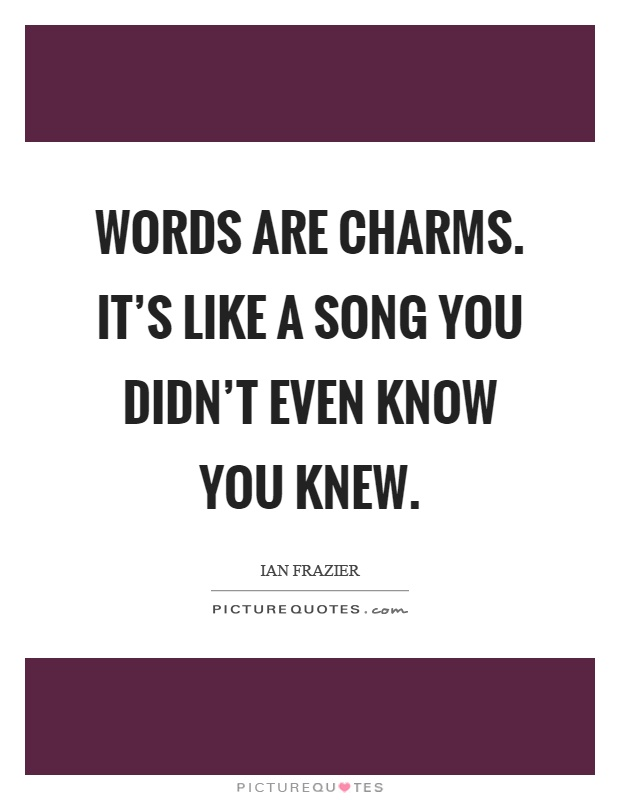 Words are charms. It's like a song you didn't even know you knew Picture Quote #1