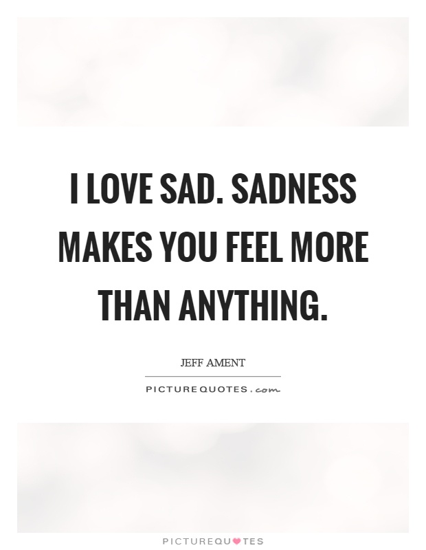 I love sad. Sadness makes you feel more than anything Picture Quote #1