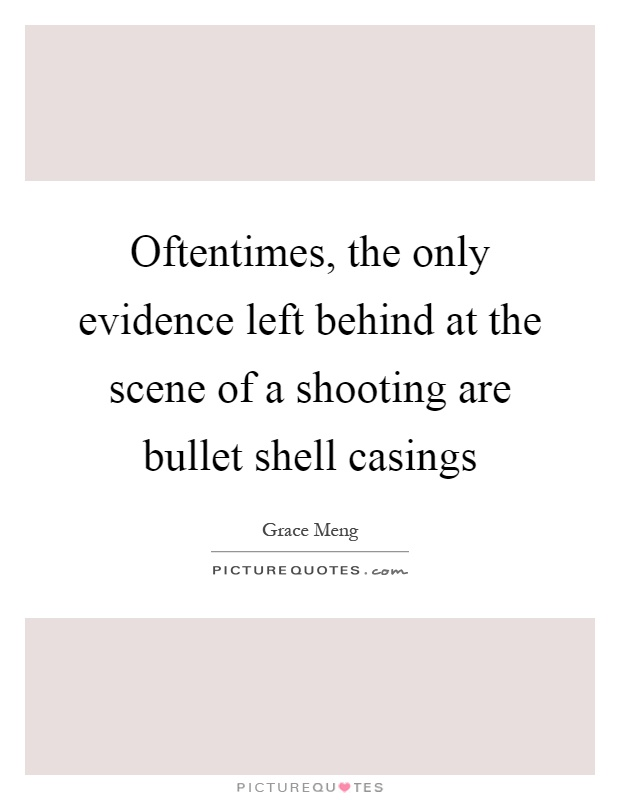Oftentimes, the only evidence left behind at the scene of a shooting are bullet shell casings Picture Quote #1
