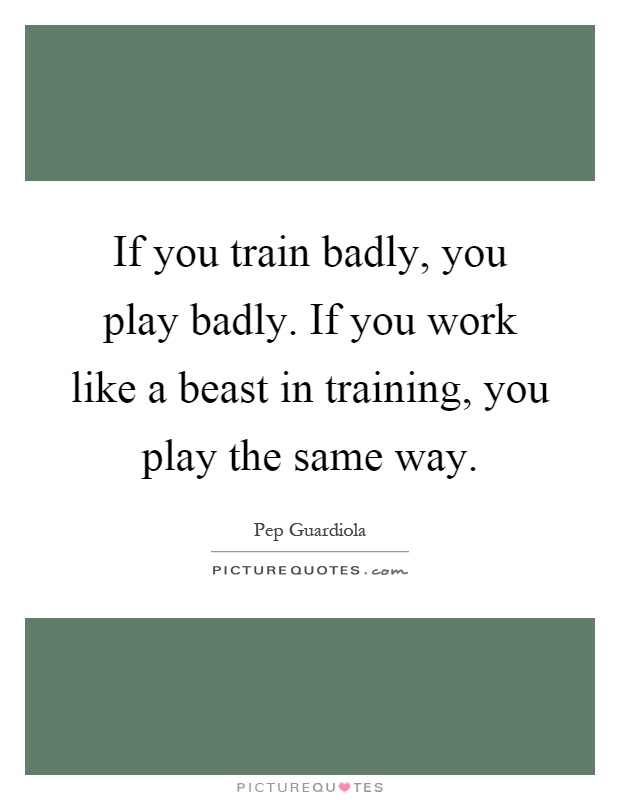 If you train badly, you play badly. If you work like a beast in training, you play the same way Picture Quote #1