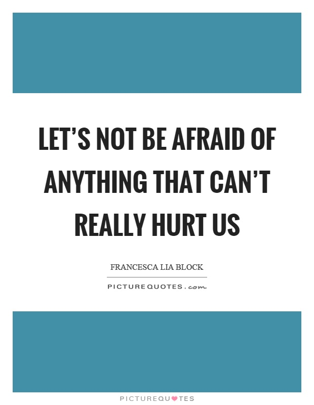 Let's not be afraid of anything that can't really hurt us Picture Quote #1