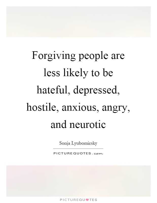 Forgiving people are less likely to be hateful, depressed, hostile, anxious, angry, and neurotic Picture Quote #1