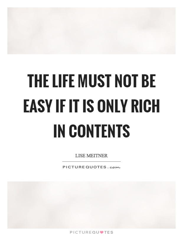 The life must not be easy if it is only rich in contents Picture Quote #1