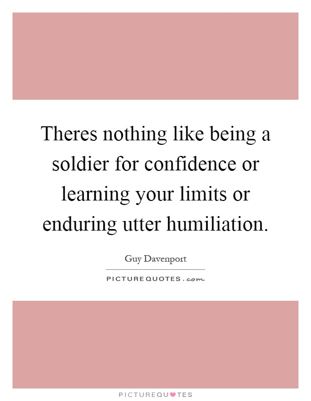 Theres nothing like being a soldier for confidence or learning your limits or enduring utter humiliation Picture Quote #1