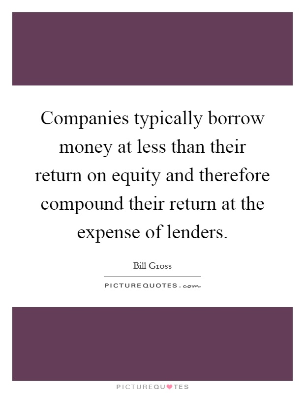 Companies typically borrow money at less than their return on equity and therefore compound their return at the expense of lenders Picture Quote #1