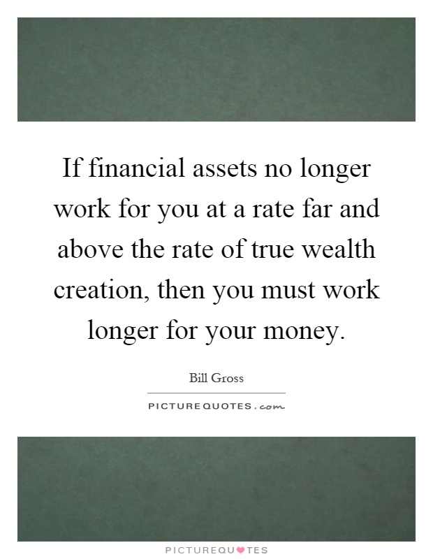 If financial assets no longer work for you at a rate far and above the rate of true wealth creation, then you must work longer for your money Picture Quote #1