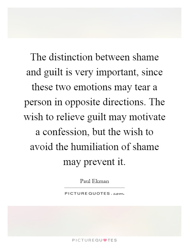 The distinction between shame and guilt is very important, since these two emotions may tear a person in opposite directions. The wish to relieve guilt may motivate a confession, but the wish to avoid the humiliation of shame may prevent it Picture Quote #1