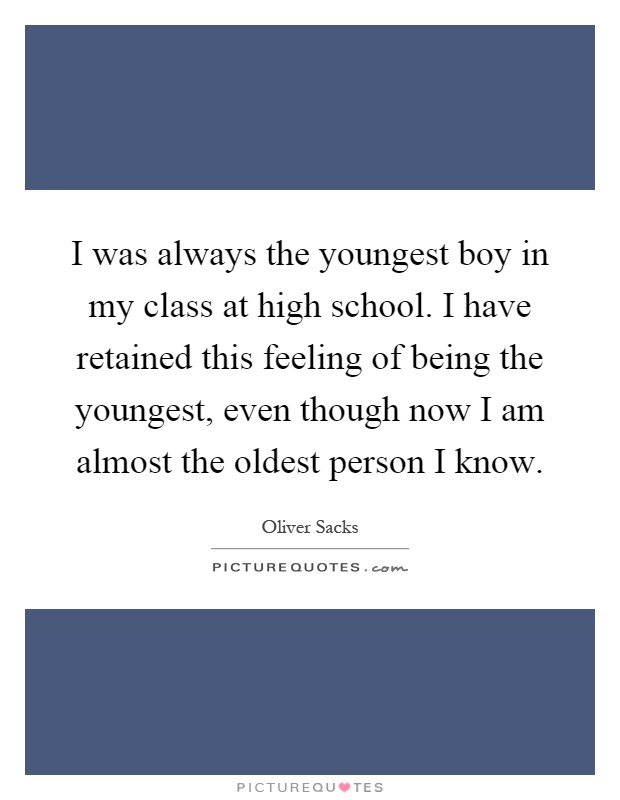 I was always the youngest boy in my class at high school. I have retained this feeling of being the youngest, even though now I am almost the oldest person I know Picture Quote #1