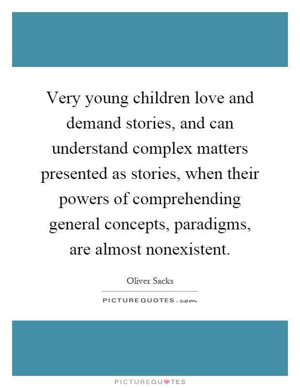 Very young children love and demand stories, and can understand complex matters presented as stories, when their powers of comprehending general concepts, paradigms, are almost nonexistent Picture Quote #1