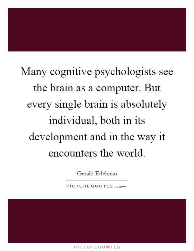 Many cognitive psychologists see the brain as a computer. But every single brain is absolutely individual, both in its development and in the way it encounters the world Picture Quote #1