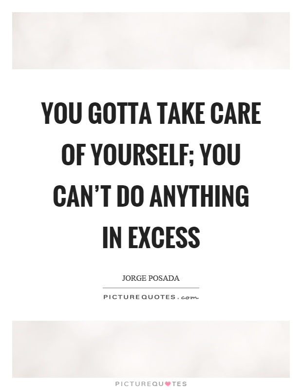 You gotta take care of yourself; you can't do anything in excess Picture Quote #1