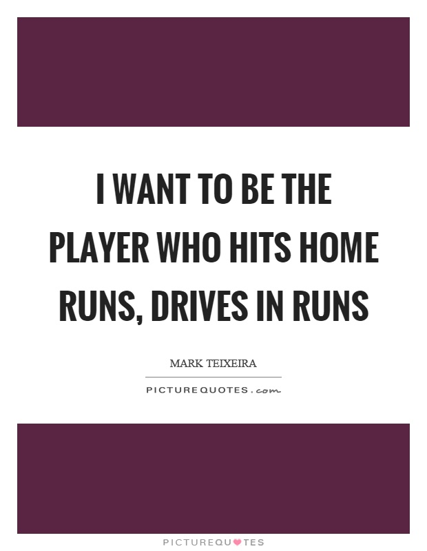 I want to be the player who hits home runs, drives in runs Picture Quote #1