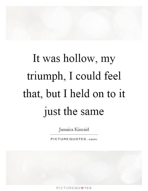 It was hollow, my triumph, I could feel that, but I held on to it just the same Picture Quote #1