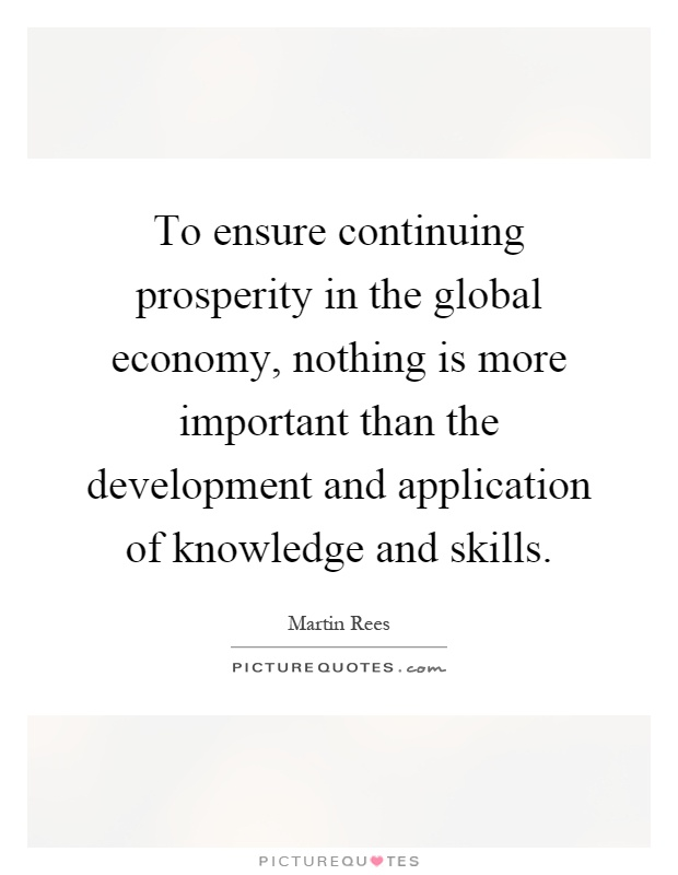 To ensure continuing prosperity in the global economy, nothing is more important than the development and application of knowledge and skills Picture Quote #1