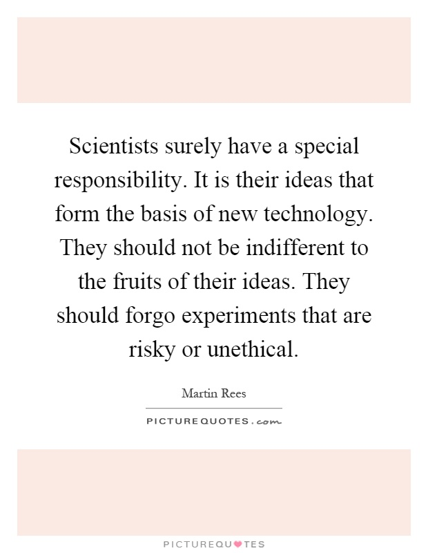 Scientists surely have a special responsibility. It is their ideas that form the basis of new technology. They should not be indifferent to the fruits of their ideas. They should forgo experiments that are risky or unethical Picture Quote #1