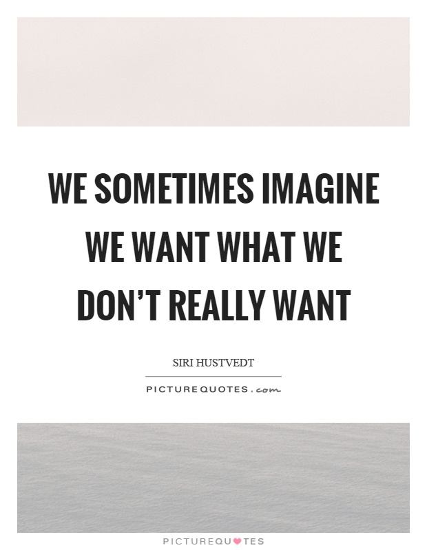We sometimes imagine we want what we don't really want Picture Quote #1