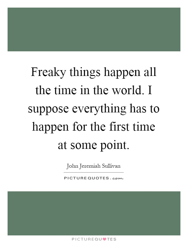 Freaky things happen all the time in the world. I suppose everything has to happen for the first time at some point Picture Quote #1
