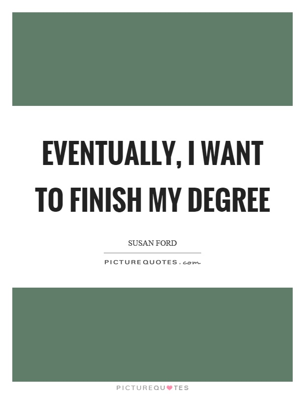Eventually, I want to finish my degree Picture Quote #1