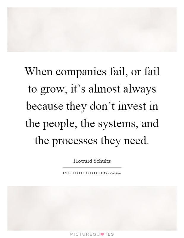 When companies fail, or fail to grow, it's almost always because they don't invest in the people, the systems, and the processes they need Picture Quote #1