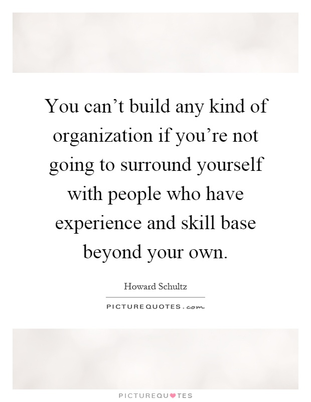 You can't build any kind of organization if you're not going to surround yourself with people who have experience and skill base beyond your own Picture Quote #1