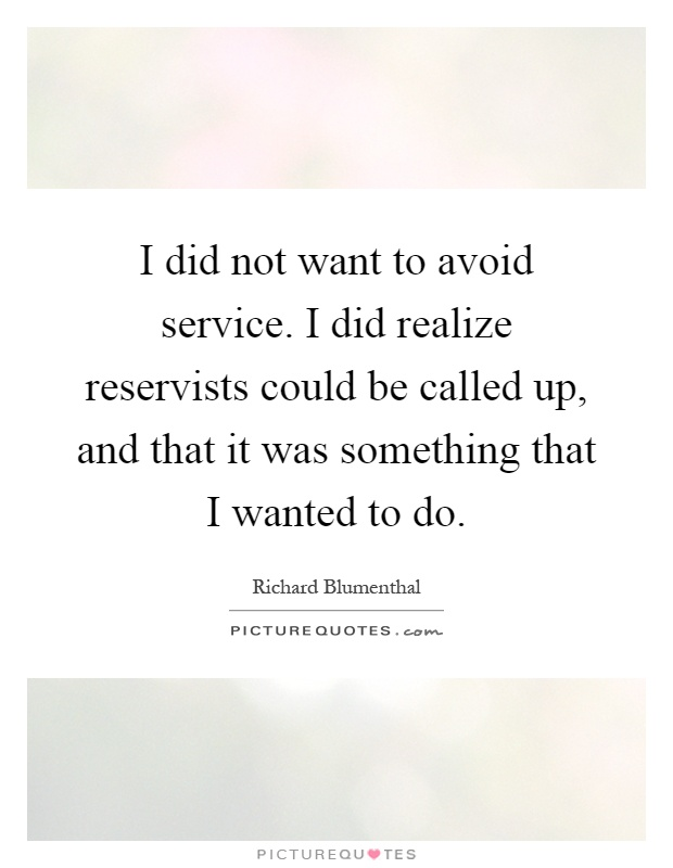 I did not want to avoid service. I did realize reservists could be called up, and that it was something that I wanted to do Picture Quote #1