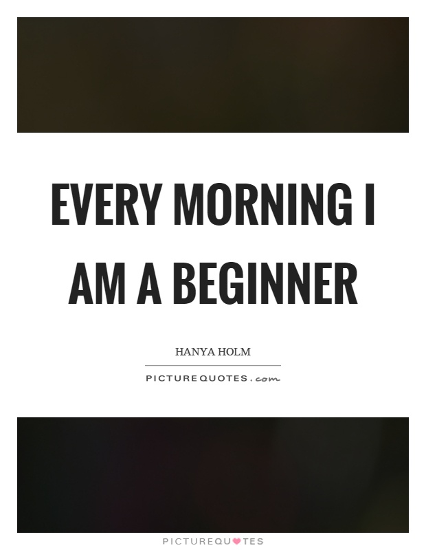 Every morning I am a beginner Picture Quote #1