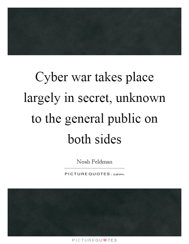Cyber war takes place largely in secret, unknown to the general public on both sides Picture Quote #1