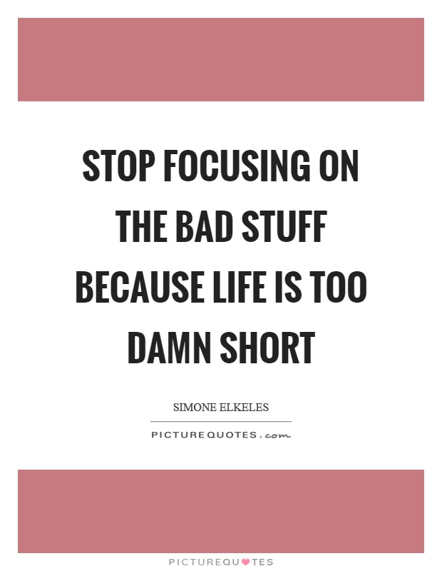 Stop focusing on the bad stuff because life is too damn short Picture Quote #1