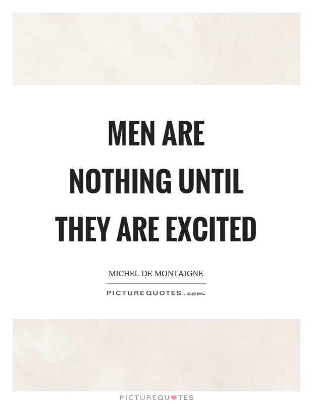 Men are nothing until they are excited Picture Quote #1