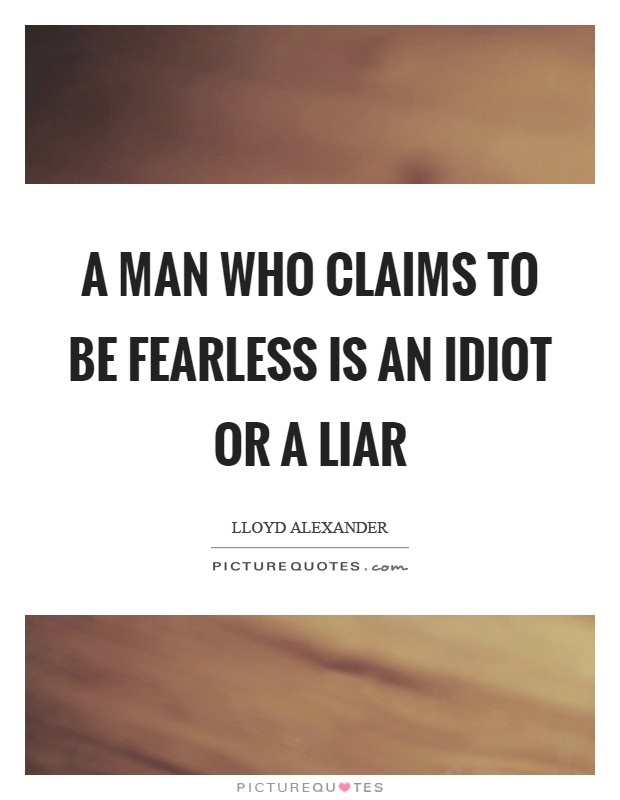 A man who claims to be fearless is an idiot or a liar Picture Quote #1