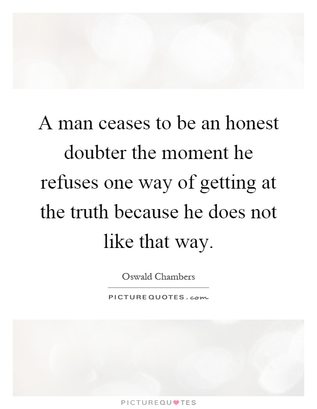 A man ceases to be an honest doubter the moment he refuses one way of getting at the truth because he does not like that way Picture Quote #1