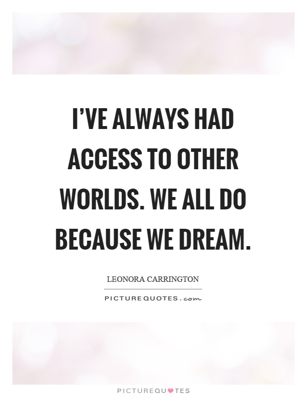 I've always had access to other worlds. We all do because we dream Picture Quote #1