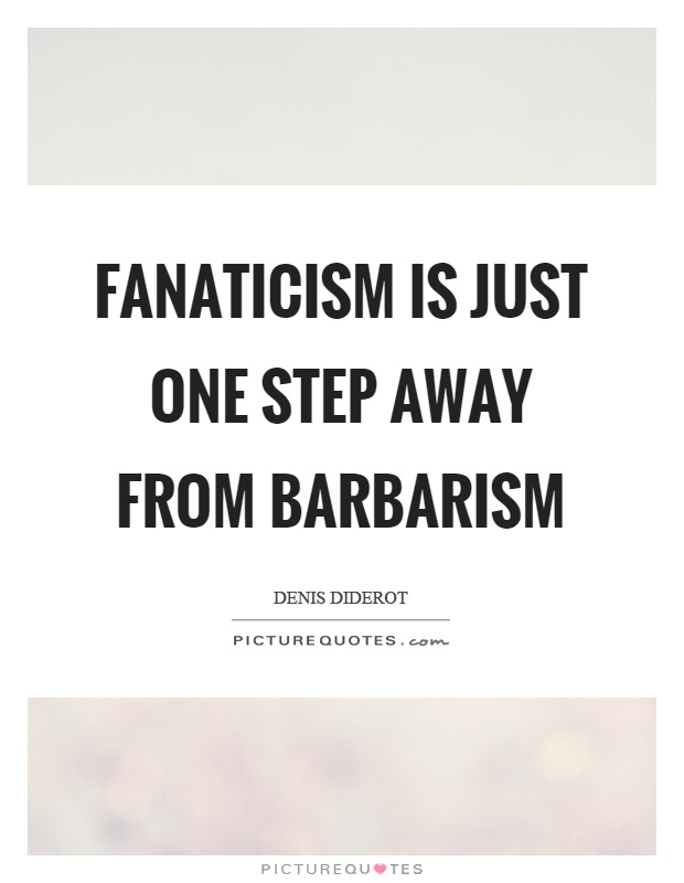 Fanaticism is just one step away from barbarism Picture Quote #1
