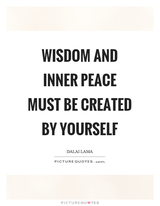 Wisdom and inner peace must be created by yourself Picture Quote #1