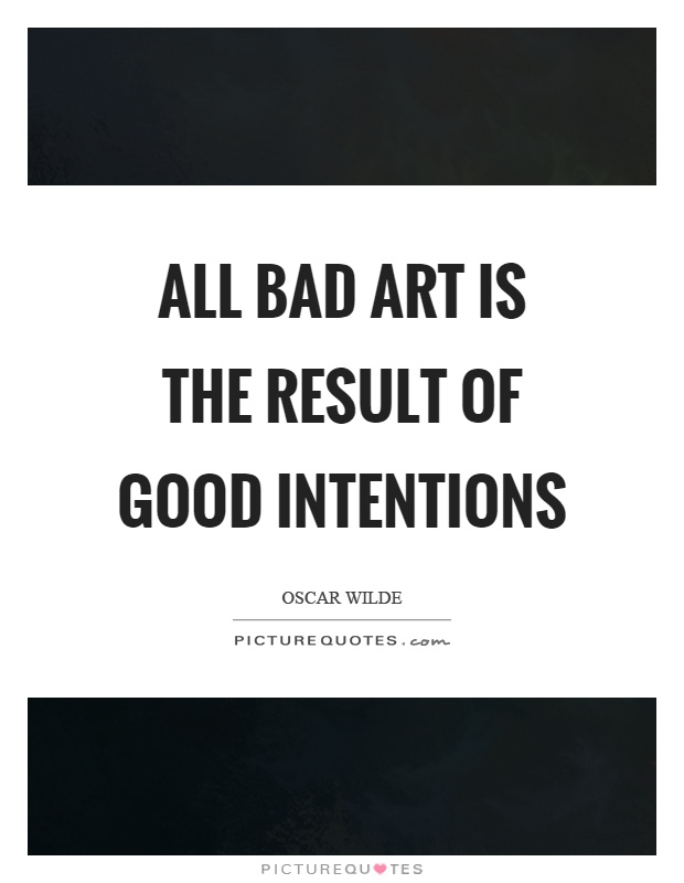 All bad art is the result of good intentions Picture Quote #1