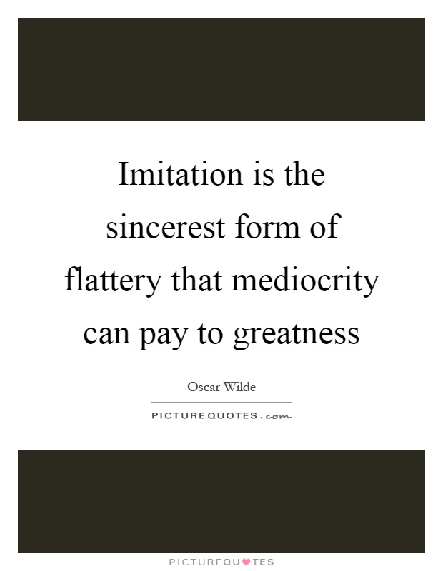 Imitation is the sincerest form of flattery that mediocrity can ...