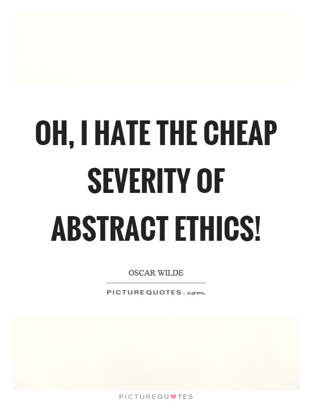 Oh, I hate the cheap severity of abstract ethics! Picture Quote #1
