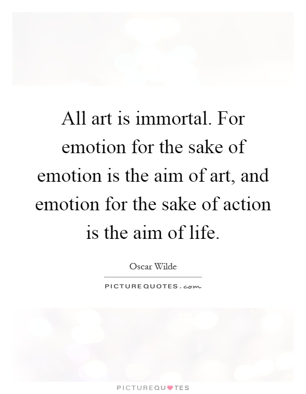 All art is immortal. For emotion for the sake of emotion is the aim of art, and emotion for the sake of action is the aim of life Picture Quote #1
