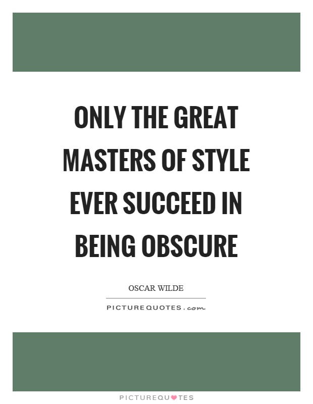 Only the great masters of style ever succeed in being obscure Picture Quote #1